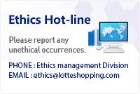 Ethics Hot-line. Please report any unethical occurrences. Phone: Ethics management Division. Email: ethics@lotteshopping.com
